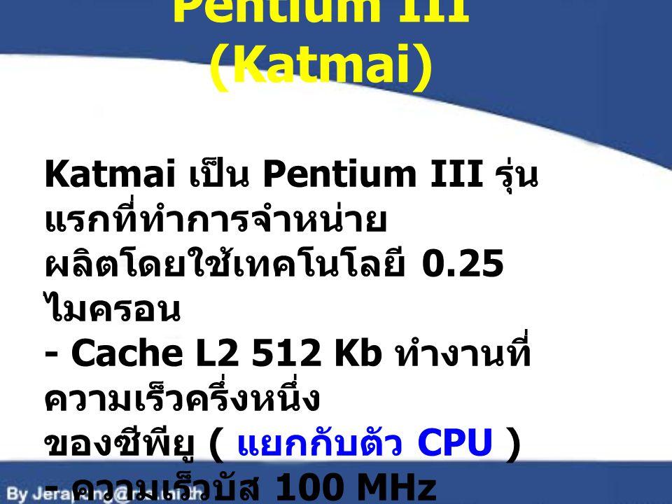 Pentium III (Katmai) Katmai เป็น Pentium III รุ่นแรกที่ทำการจำหน่าย