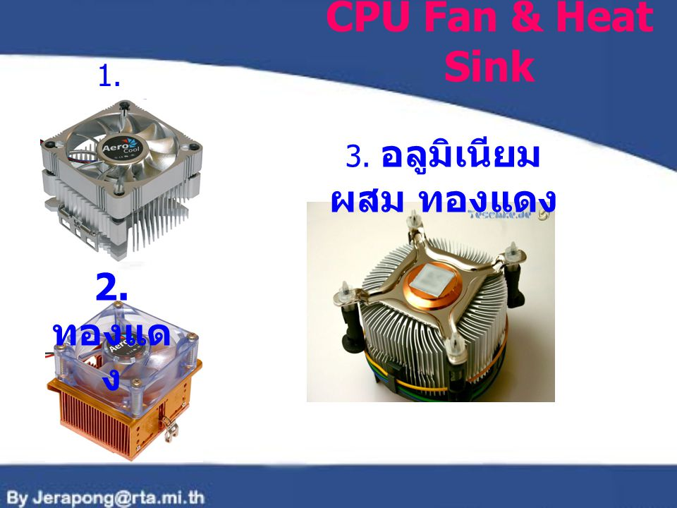 CPU Fan & Heat Sink 1. อลูมิเนียม 3. อลูมิเนียม ผสม ทองแดง 2. ทองแดง
