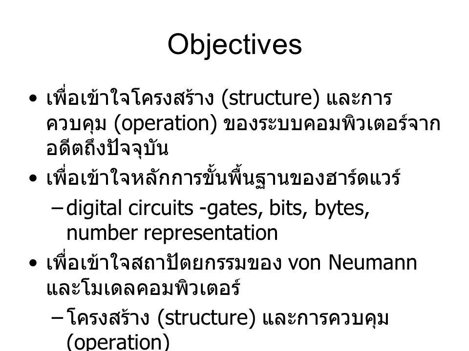 Objectives เพื่อเข้าใจโครงสร้าง (structure) และการควบคุม (operation) ของระบบคอมพิวเตอร์จากอดีตถึงปัจจุบัน.