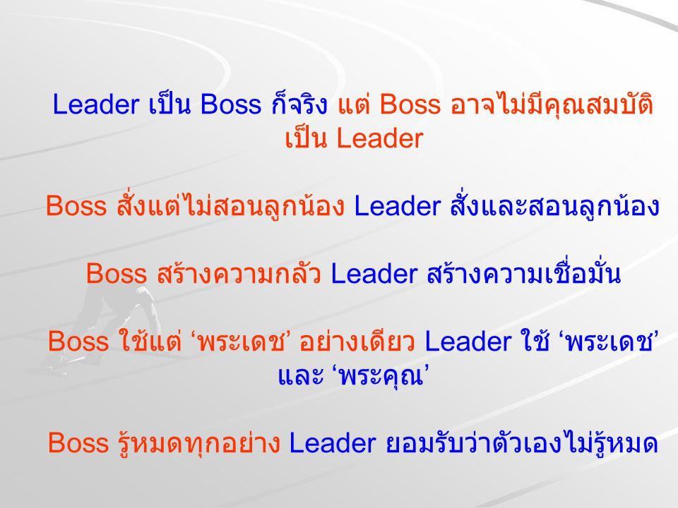 Leader เป็น Boss ก็จริง แต่ Boss อาจไม่มีคุณสมบัติเป็น Leader Boss สั่งแต่ไม่สอนลูกน้อง Leader สั่งและสอนลูกน้อง Boss สร้างความกลัว Leader สร้างความเชื่อมั่น Boss ใช้แต่ 'พระเดช' อย่างเดียว Leader ใช้ 'พระเดช' และ 'พระคุณ' Boss รู้หมดทุกอย่าง Leader ยอมรับว่าตัวเองไม่รู้หมด