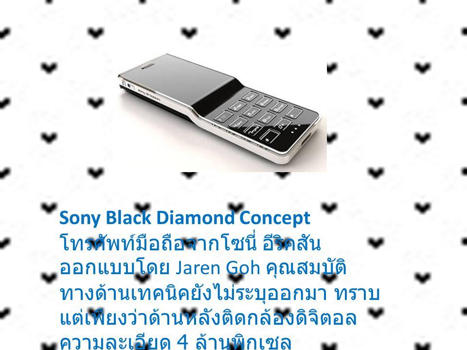 Sony Black Diamond Concept โทรศัพท์มือถือจากโซนี่ อีริคสัน ออกแบบโดย Jaren Goh คุณสมบัติทางด้านเทคนิคยังไม่ระบุออกมา ทราบแต่เพียงว่าด้านหลังติดกล้องดิจิตอลความละเอียด 4 ล้านพิกเซล