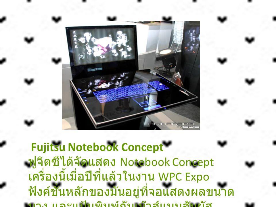 Fujitsu Notebook Concept ฟูจิตซึได้จัดแสดง Notebook Concept เครื่องนี้เมื่อปีที่แล้วในงาน WPC Expo ฟังค์ชั่นหลักของมันอยู่ที่จอแสดงผลขนาดบาง และแป้นพิมพ์กับเม๊าส์แบบสัมผัส