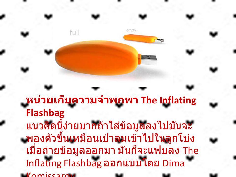 หน่วยเก็บความจำพกพา The Inflating Flashbag แนวคิดนี้ง่ายมากถ้าใส่ข้อมูลลงไปมันจะพองตัวขึ้นเหมือนเป่าลมเข้าไปในลูกโบ่ง เมื่อถ่ายข้อมูลออกมา มันก็จะแฟบลง The Inflating Flashbag ออกแบบโดย Dima Komissarov