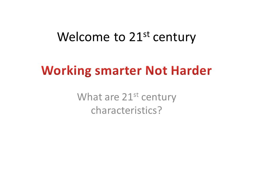 Welcome to 21st century Working smarter Not Harder