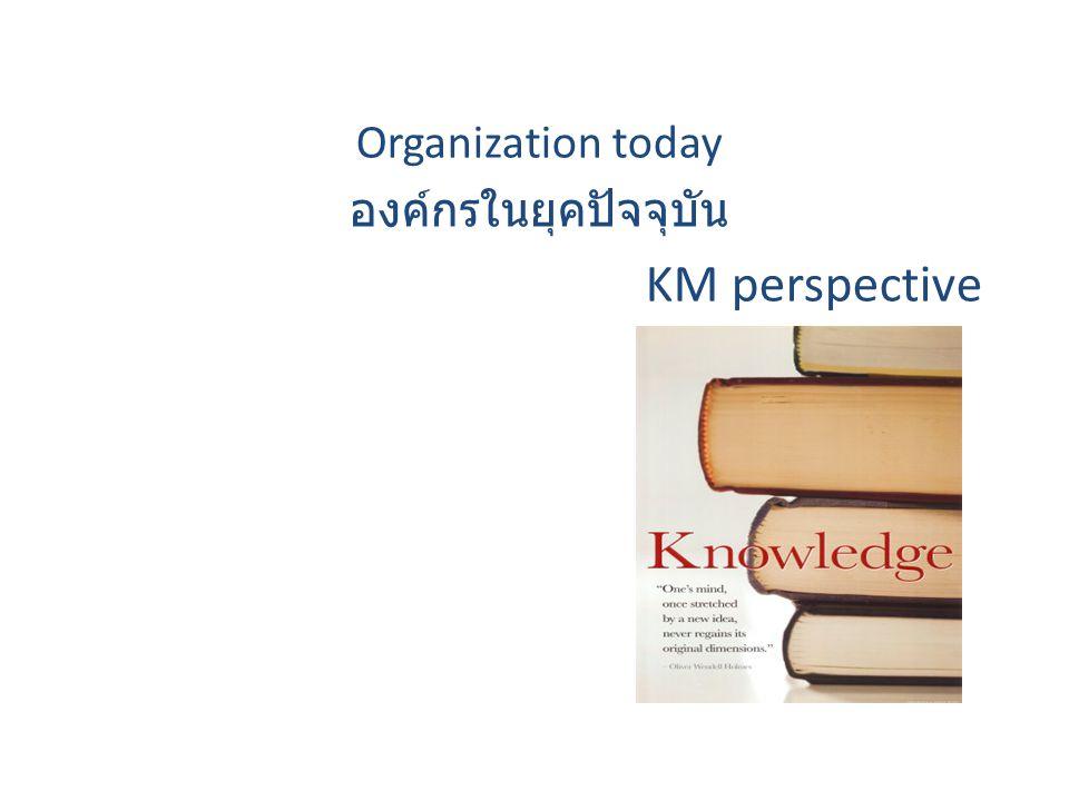 Organization today องค์กรในยุคปัจจุบัน KM perspective