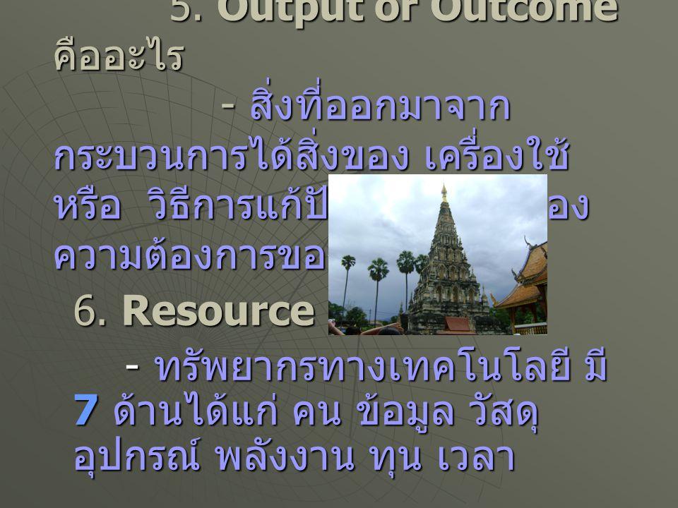 5. Output or Outcome คืออะไร - สิ่งที่ออกมาจากกระบวนการได้สิ่งของ เครื่องใช้ หรือ วิธีการแก้ปัญหา หรือสนองความต้องการของมนุษย์