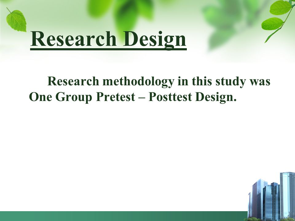 Research Design Research methodology in this study was One Group Pretest – Posttest Design.
