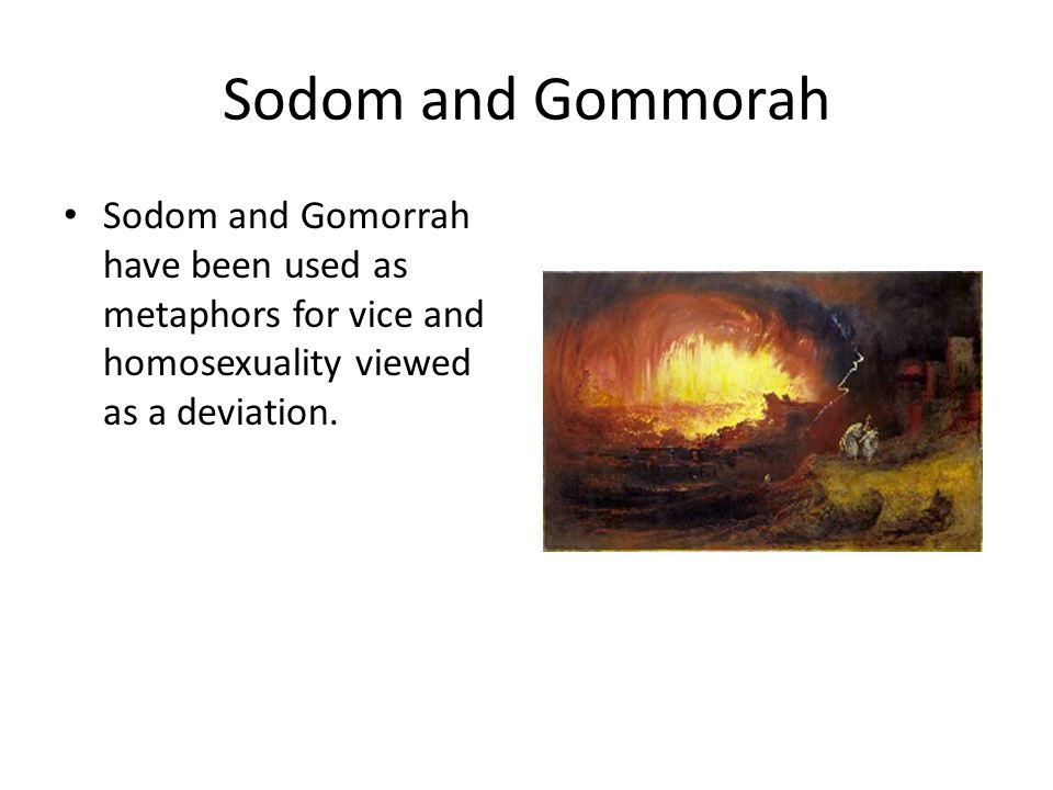 Sodom and Gommorah Sodom and Gomorrah have been used as metaphors for vice and homosexuality viewed as a deviation.