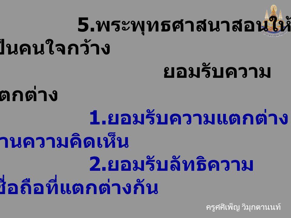 5.พระพุทธศาสนาสอนให้เป็นคนใจกว้าง