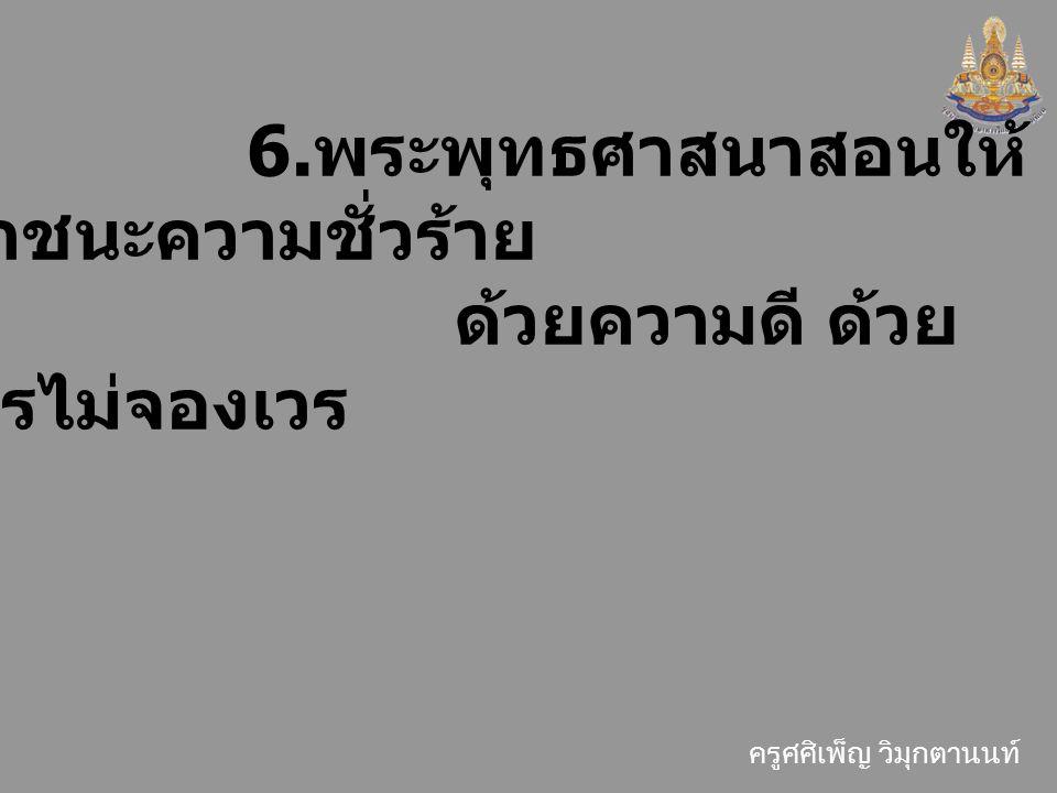 6.พระพุทธศาสนาสอนให้เอาชนะความชั่วร้าย