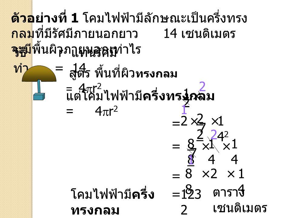 แต่โคมไฟฟ้ามีครึ่งทรงกลม = 4r2 × 2 1 22 2 × × 142 = 7 2 88 14 14 = ×