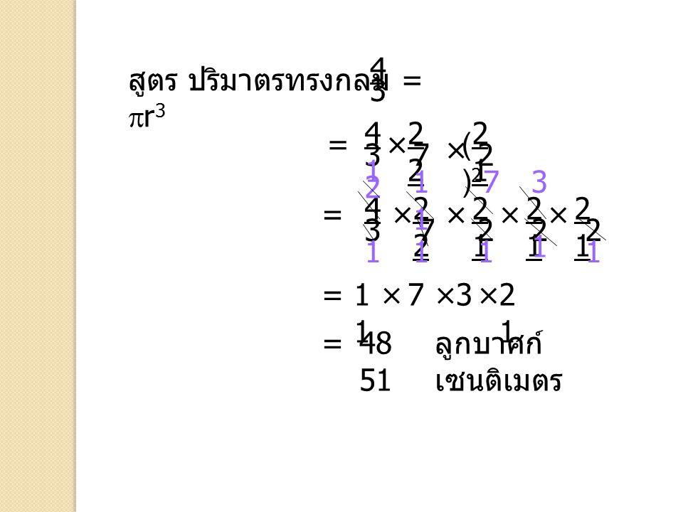 4 สูตร ปริมาตรทรงกลม = r3. 3. 4. 22. 21. = × ( )2. × 3. 7. 2. 1. 11. 7. 3.