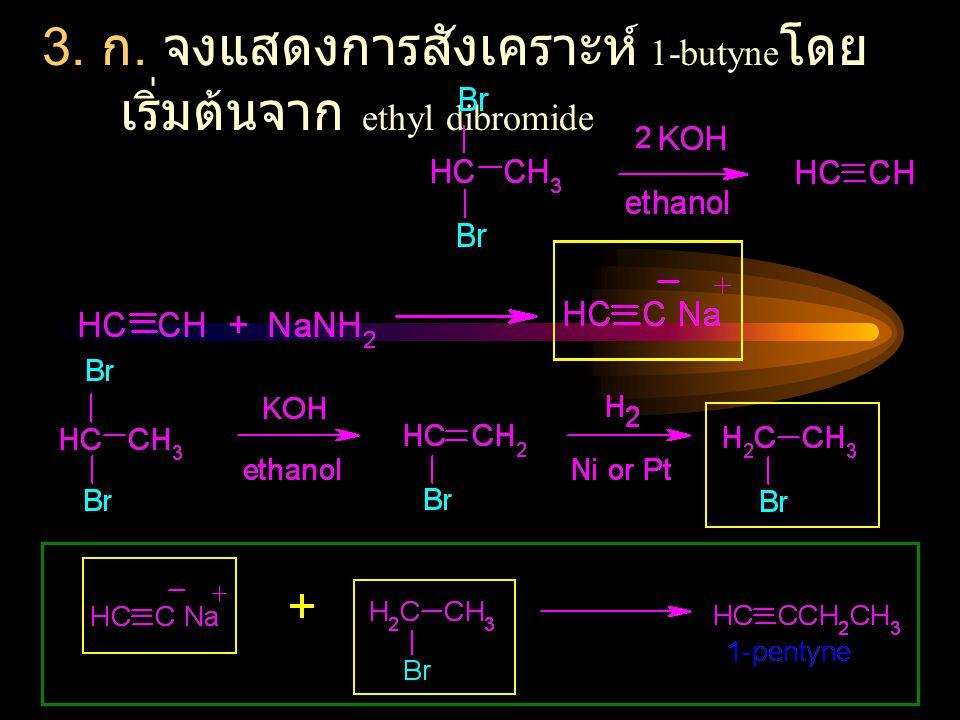 3. ก. จงแสดงการสังเคราะห์ 1-butyneโดยเริ่มต้นจาก ethyl dibromide