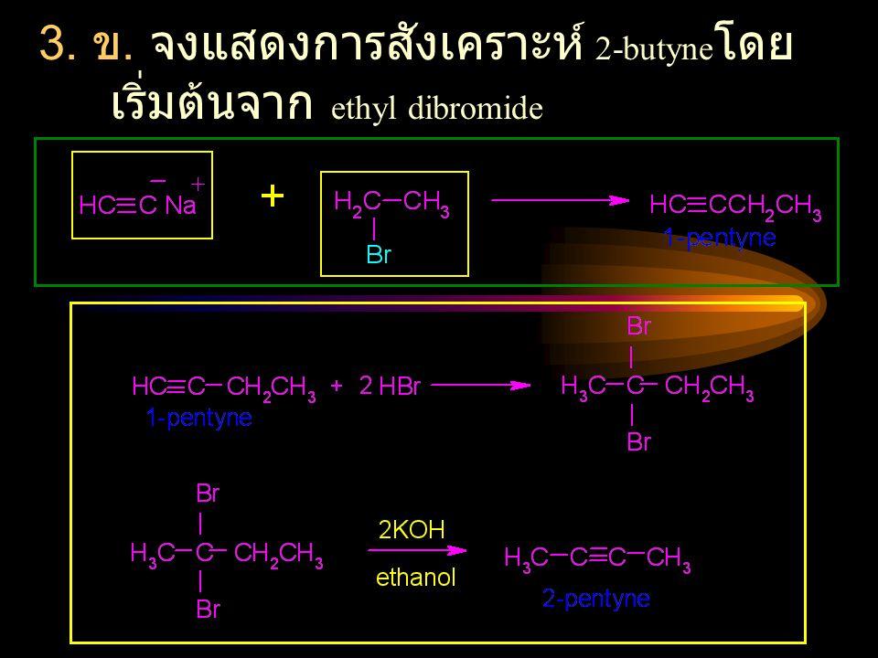 3. ข. จงแสดงการสังเคราะห์ 2-butyneโดยเริ่มต้นจาก ethyl dibromide