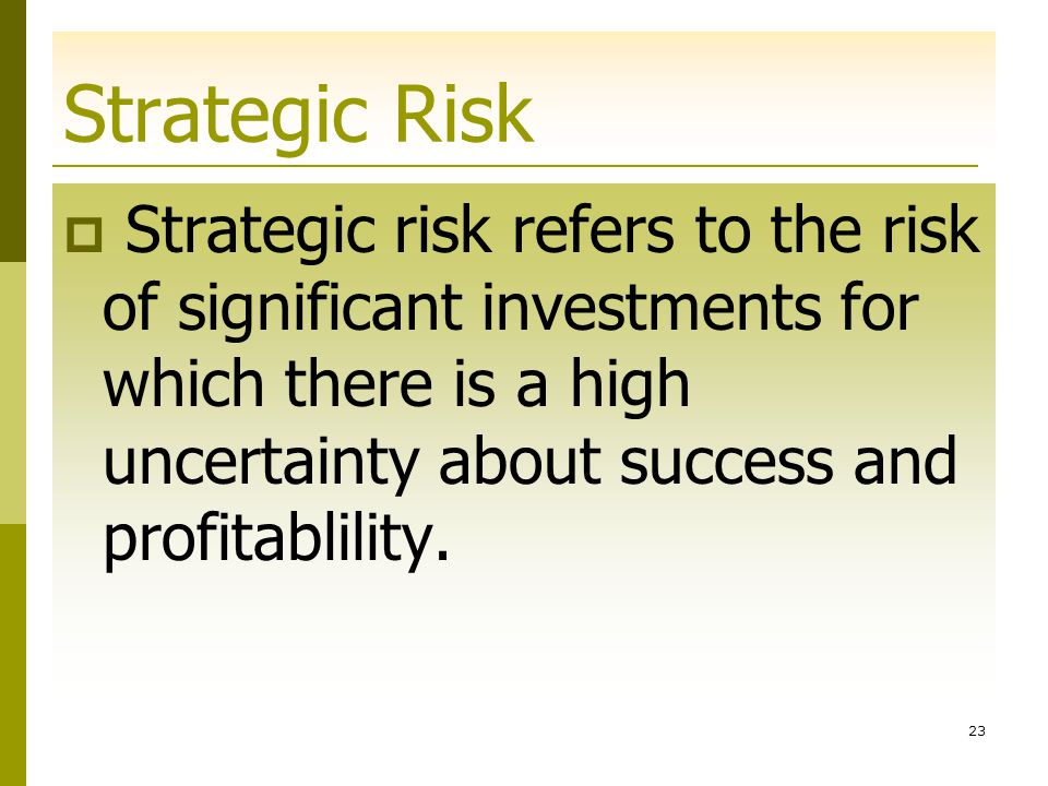 Strategic Risk Strategic risk refers to the risk of significant investments for which there is a high uncertainty about success and profitablility.