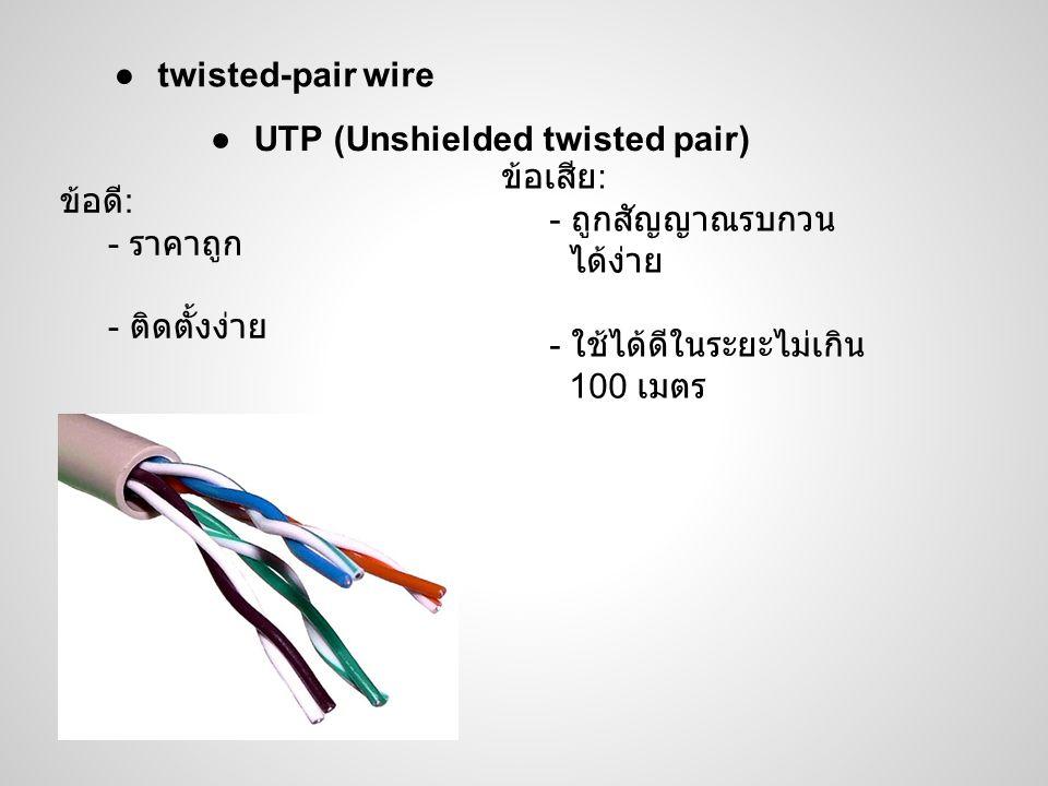 twisted-pair wire UTP (Unshielded twisted pair) ข้อเสีย: - ถูกสัญญาณรบกวน. ได้ง่าย. - ใช้ได้ดีในระยะไม่เกิน.
