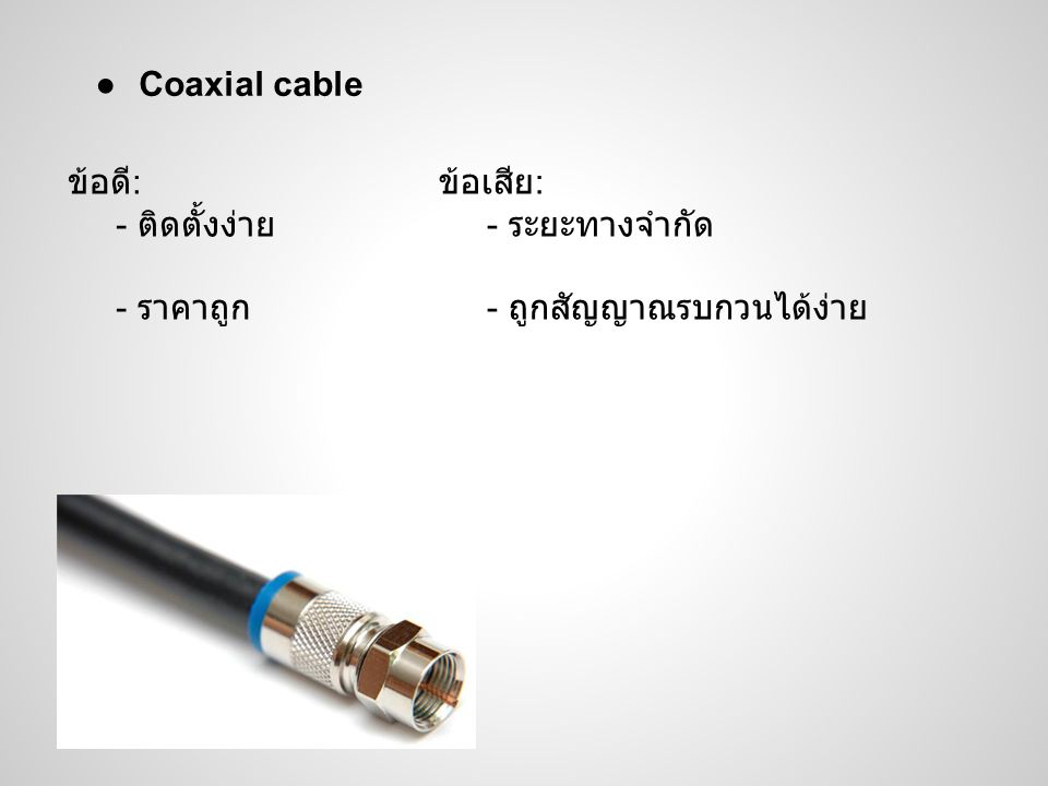 Coaxial cable ข้อดี: - ติดตั้งง่าย - ราคาถูก ข้อเสีย: - ระยะทางจำกัด - ถูกสัญญาณรบกวนได้ง่าย