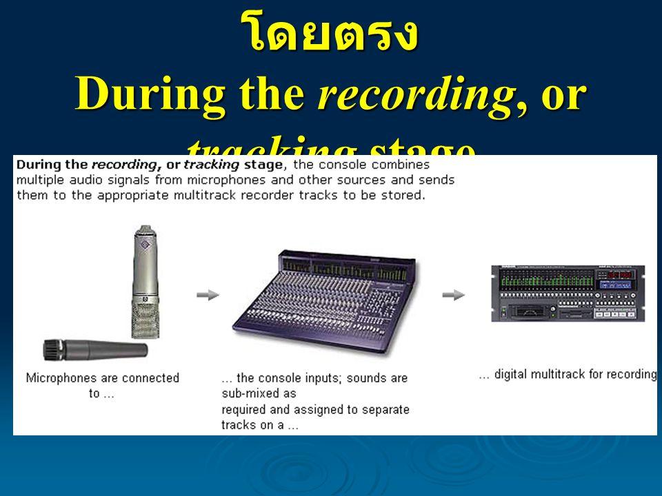 การบันทึกจากแหล่งเสียงโดยตรง During the recording, or tracking stage