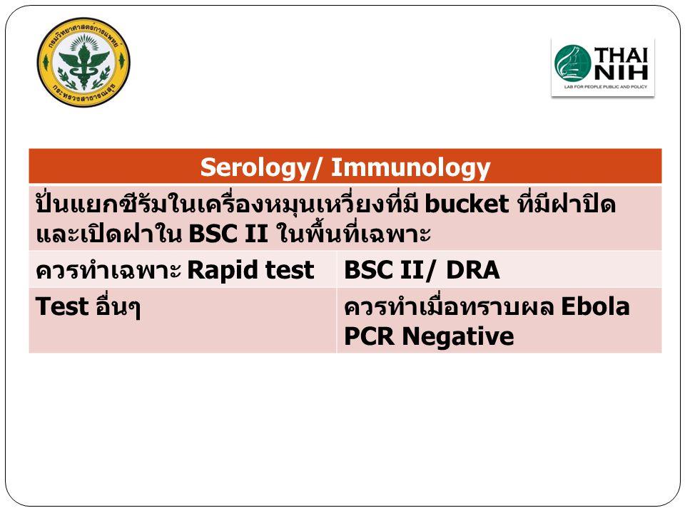 Serology/ Immunology ปั่นแยกซีรัมในเครื่องหมุนเหวี่ยงที่มี bucket ที่มีฝาปิด และเปิดฝาใน BSC II ในพื้นที่เฉพาะ.