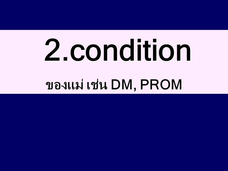 2.condition ของแม่ เช่น DM, PROM