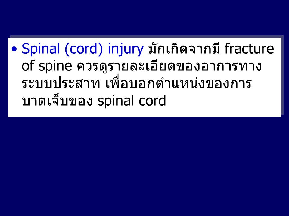 Spinal (cord) injury มักเกิดจากมี fracture of spine ควรดูรายละเอียดของอาการทางระบบประสาท เพื่อบอกตำแหน่งของการบาดเจ็บของ spinal cord