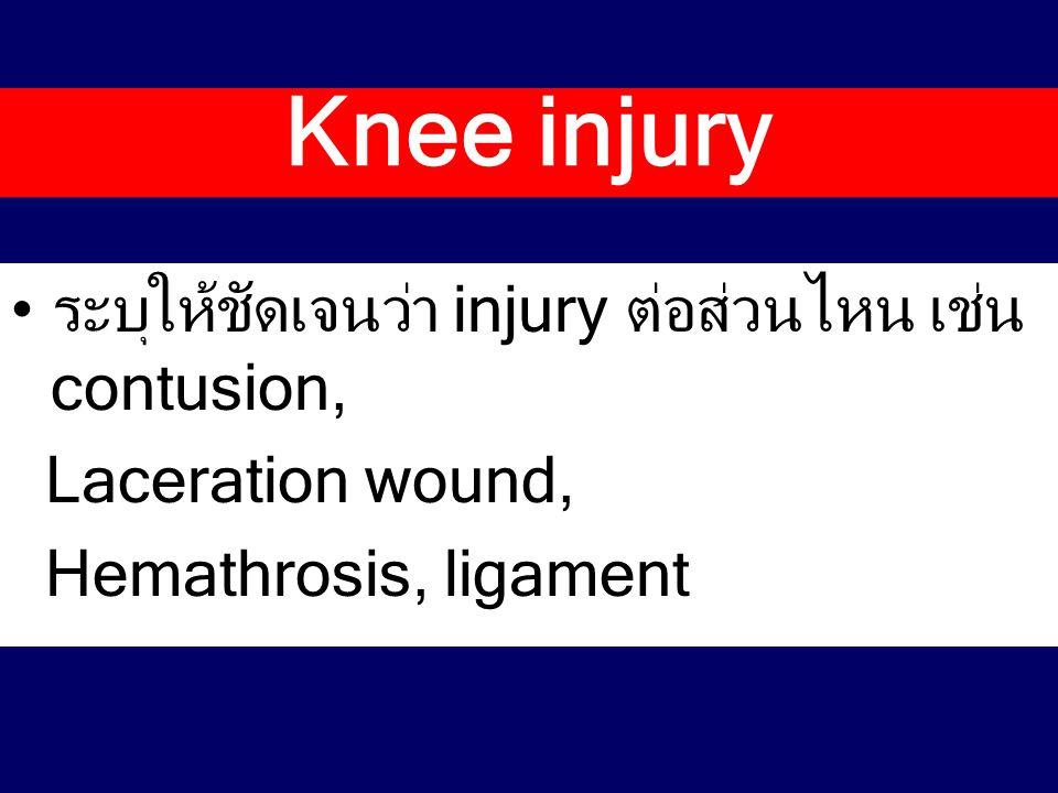 Knee injury ระบุให้ชัดเจนว่า injury ต่อส่วนไหน เช่น contusion,
