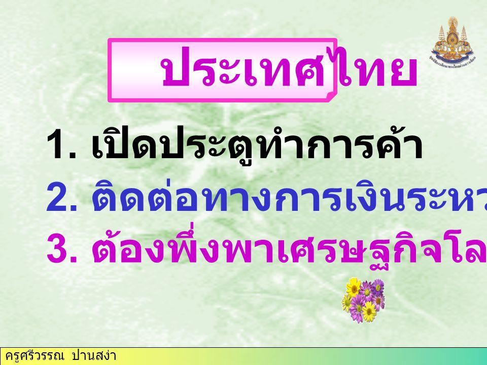 ประเทศไทย 1. เปิดประตูทำการค้า 2. ติดต่อทางการเงินระหว่างประเทศ