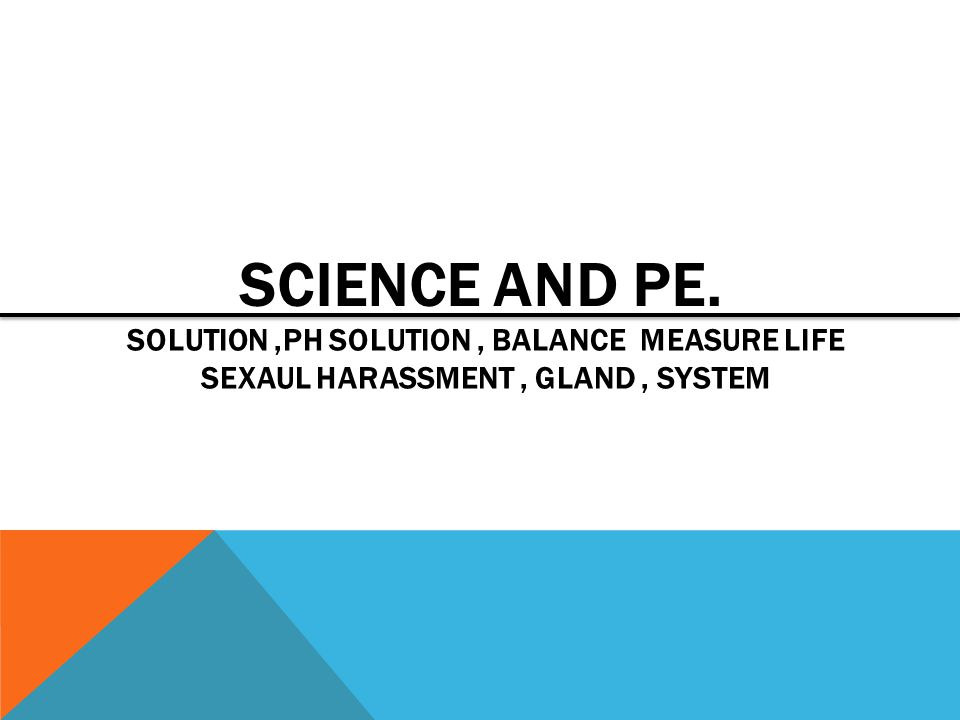 SCIENCE AND PE. SOLUTION ,PH SOLUTION , BALANCE MEASURE LIFE