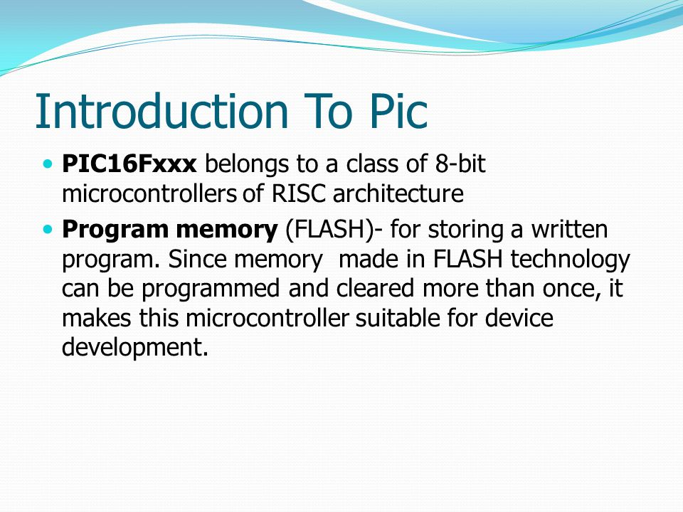 Introduction To Pic PIC16Fxxx belongs to a class of 8-bit microcontrollers of RISC architecture.