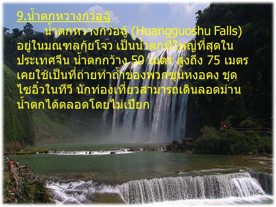9.น้ำตกหวางกว่อฉู้ น้ำตกหวางกว่อฉู้ (Huangguoshu Falls) อยู่ในมณฑลกุ้ยโจว เป็นน้ำตกที่ใหญ่ที่สุดในประเทศจีน น้ำตกกว้าง 50 เมตร สูงถึง 75 เมตร เคยใช้เป็นที่ถ่ายทำถ้ำของพวกซุนหงอคง ชุดไซอิ๋วในทีวี นักท่องเที่ยวสามารถเดินลอดม่านน้ำตกได้ตลอดโดยไม่เปียก