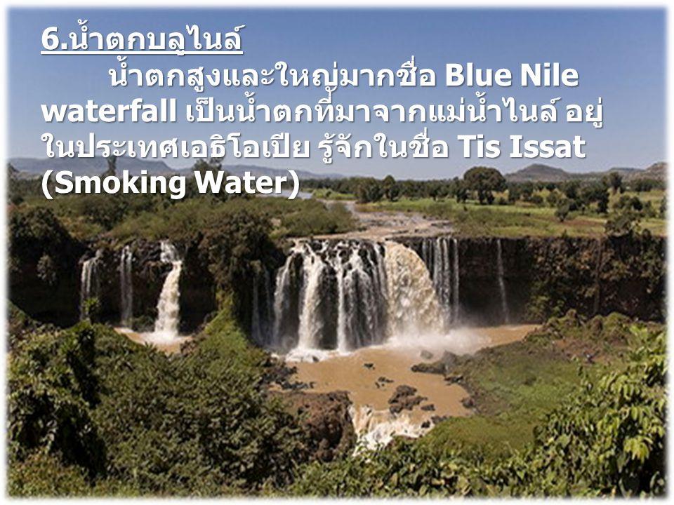6.น้ำตกบลูไนล์ น้ำตกสูงและใหญ่มากชื่อ Blue Nile waterfall เป็นน้ำตกที่มาจากแม่น้ำไนล์ อยู่ในประเทศเอธิโอเปีย รู้จักในชื่อ Tis Issat (Smoking Water)