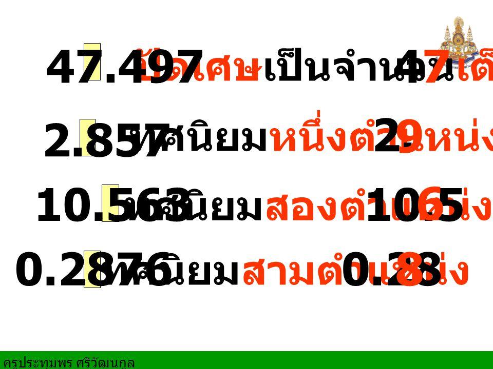 47.497 ปัดเศษเป็นจำนวนเต็ม. 47. 2. 2.857. ทศนิยมหนึ่งตำแหน่ง. 9. 10.563. 10.5. 6. ทศนิยมสองตำแหน่ง.