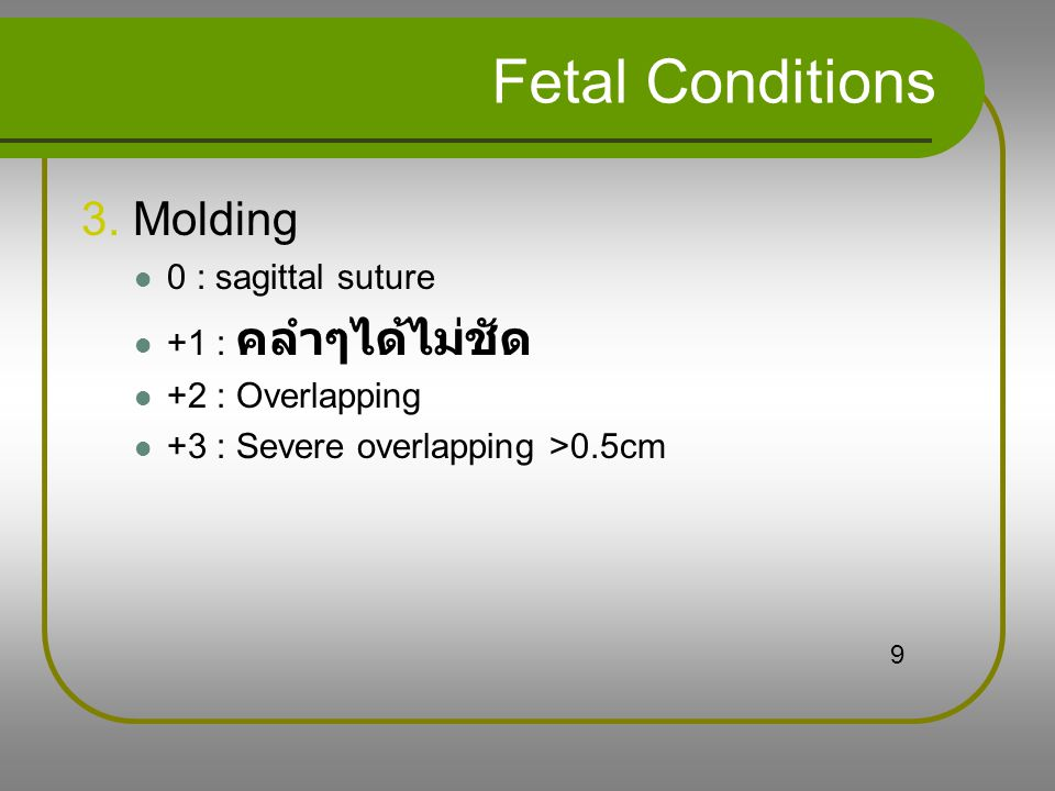 Fetal Conditions 3. Molding 0 : sagittal suture +1 : คลำๆได้ไม่ชัด