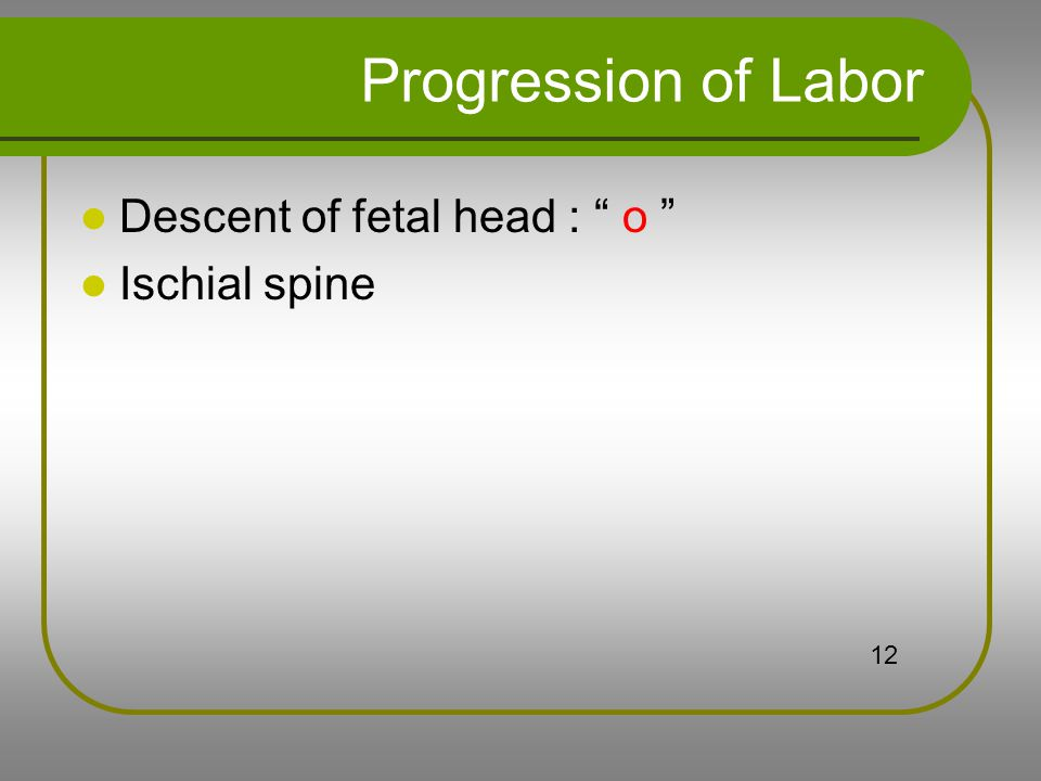 Progression of Labor Descent of fetal head : o Ischial spine 12