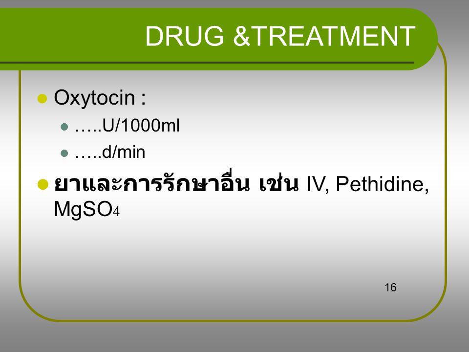 DRUG &TREATMENT ยาและการรักษาอื่น เช่น IV, Pethidine, MgSO4 Oxytocin :