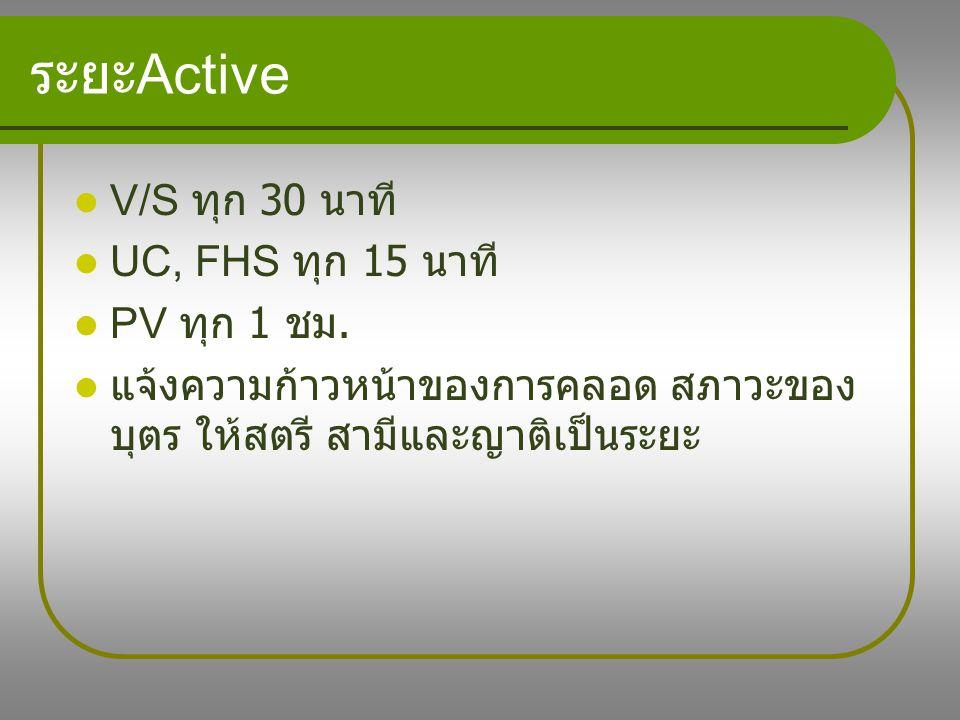 ระยะActive V/S ทุก 30 นาที UC, FHS ทุก 15 นาที PV ทุก 1 ชม.