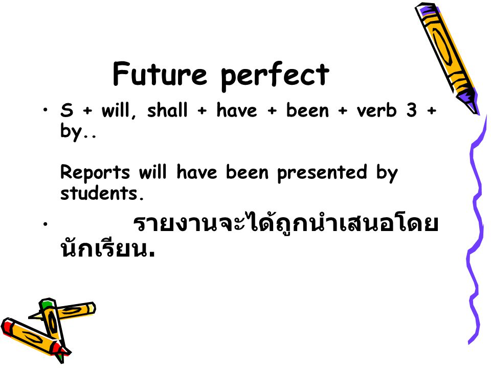 Future perfect S + will, shall + have + been + verb 3 + by.. Reports will have been presented by students.