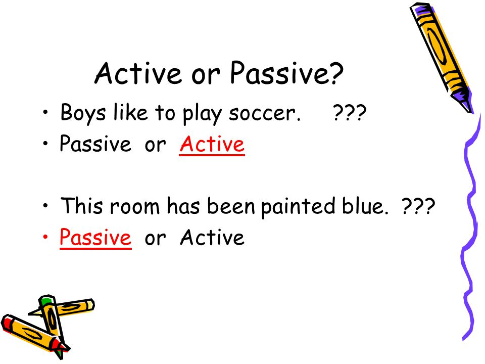 Active or Passive Boys like to play soccer. Passive or Active