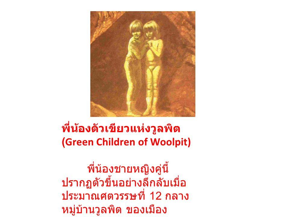 พี่น้องตัวเขียวแห่งวูลพิต (Green Children of Woolpit) พี่น้องชายหญิงคู่นี้ปรากฏตัวขึ้นอย่างลึกลับเมื่อประมาณศตวรรษที่ 12 กลางหมู่บ้านวูลพิต ของเมืองซัฟฟอร์คในประเทศล