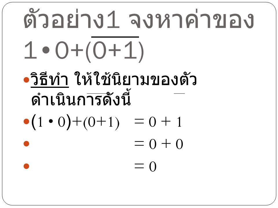 ตัวอย่าง1 จงหาค่าของ 1•0+(0+1)