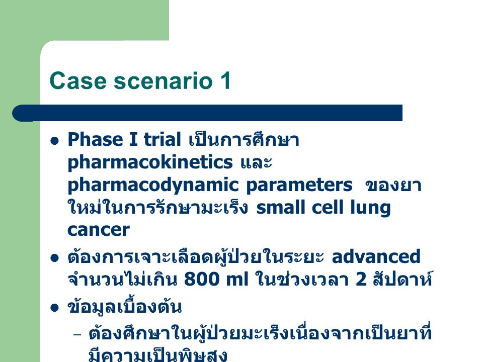 Case scenario 1 Phase I trial เป็นการศึกษา pharmacokinetics และ pharmacodynamic parameters ของยาใหม่ในการรักษามะเร็ง small cell lung cancer.
