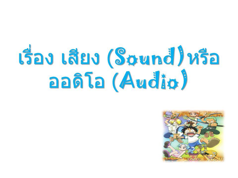 เรื่อง เสียง (Sound)หรือ ออดิโอ (Audio)