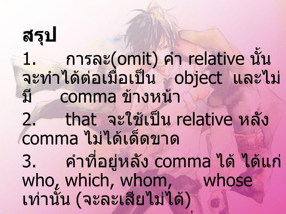 สรุป 1. การละ(omit) คำ relative นั้น จะทำได้ต่อเมื่อเป็น object และไม่มี comma ข้างหน้า. 2. that จะใช้เป็น relative หลัง comma ไม่ได้เด็ดขาด.