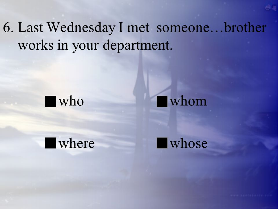 6. Last Wednesday I met someone…brother works in your department.