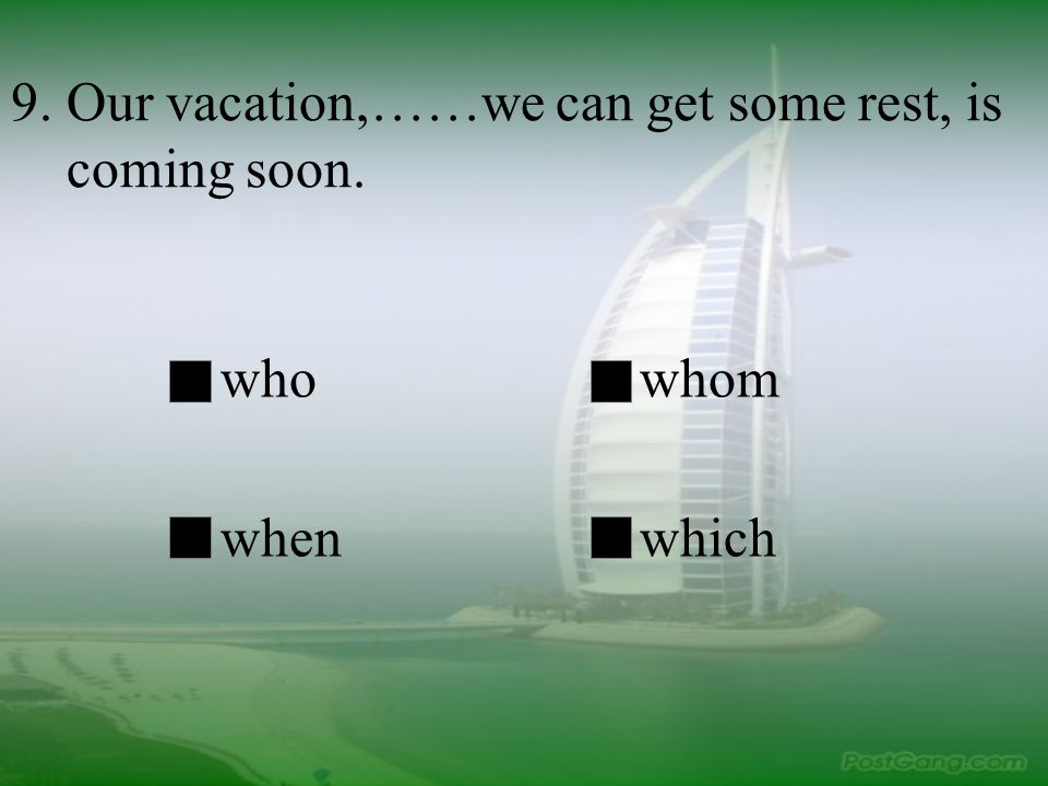 9. Our vacation,……we can get some rest, is coming soon.