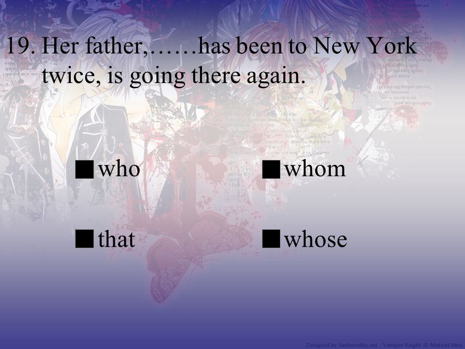 19. Her father,……has been to New York twice, is going there again.
