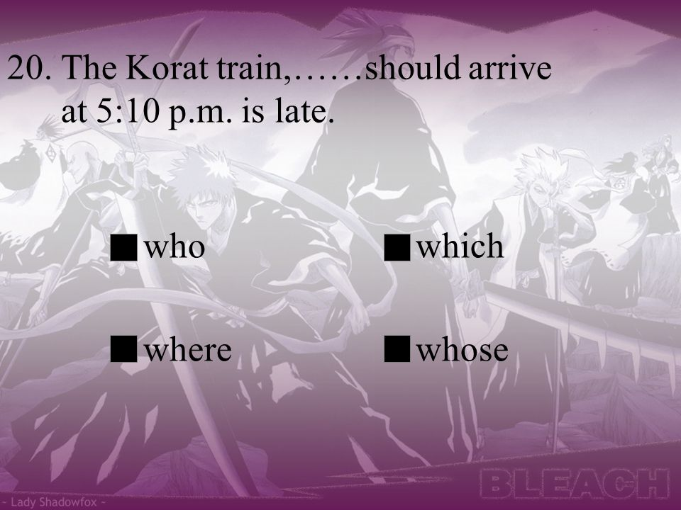 20. The Korat train,……should arrive at 5:10 p.m. is late.