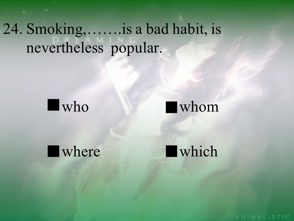24. Smoking,…….is a bad habit, is nevertheless popular.