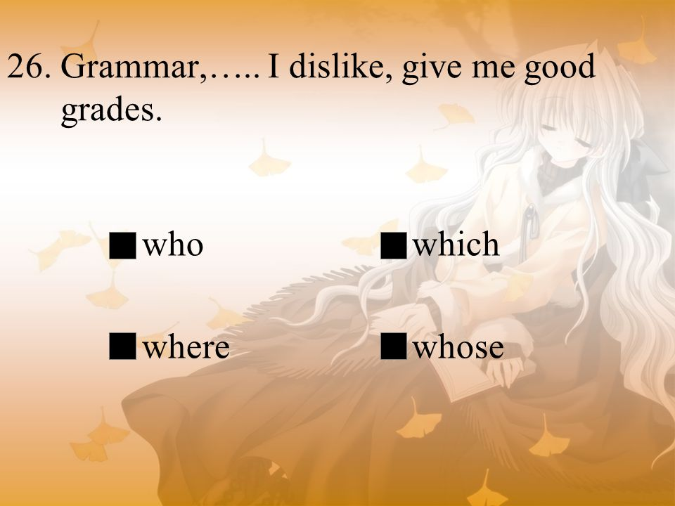 26. Grammar,….. I dislike, give me good grades.