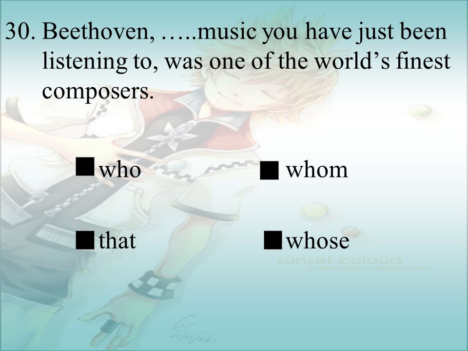 30. Beethoven, …..music you have just been listening to, was one of the world's finest composers.
